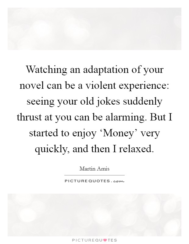 Watching an adaptation of your novel can be a violent experience: seeing your old jokes suddenly thrust at you can be alarming. But I started to enjoy 'Money' very quickly, and then I relaxed Picture Quote #1
