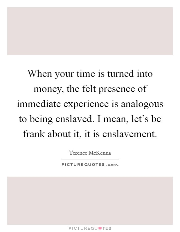 When your time is turned into money, the felt presence of immediate experience is analogous to being enslaved. I mean, let's be frank about it, it is enslavement Picture Quote #1