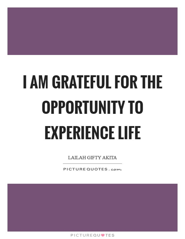 I am grateful for the opportunity to experience life Picture Quote #1