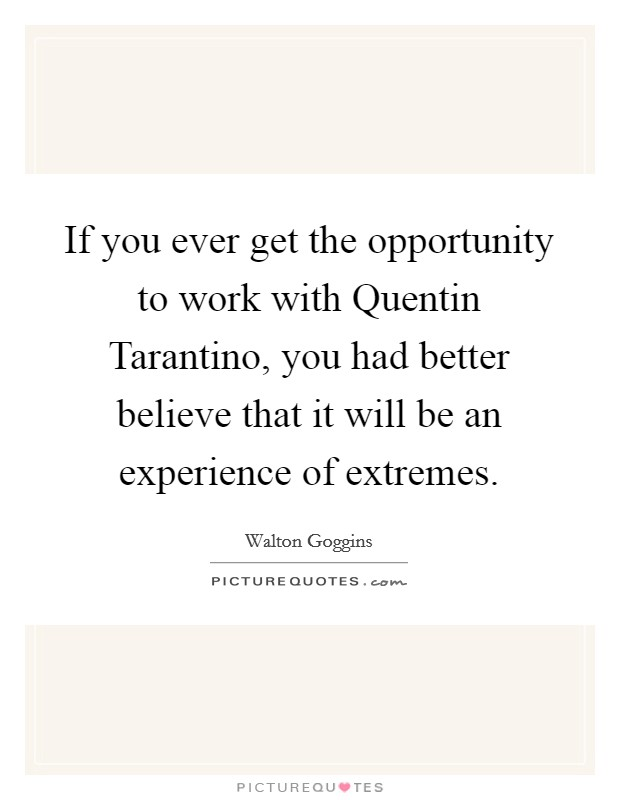 If you ever get the opportunity to work with Quentin Tarantino, you had better believe that it will be an experience of extremes Picture Quote #1