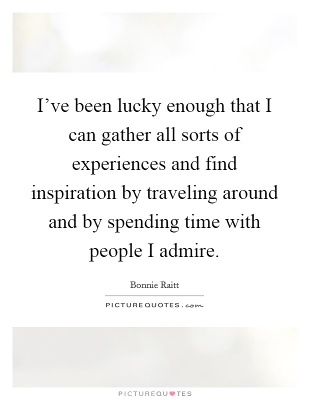 I've been lucky enough that I can gather all sorts of experiences and find inspiration by traveling around and by spending time with people I admire Picture Quote #1