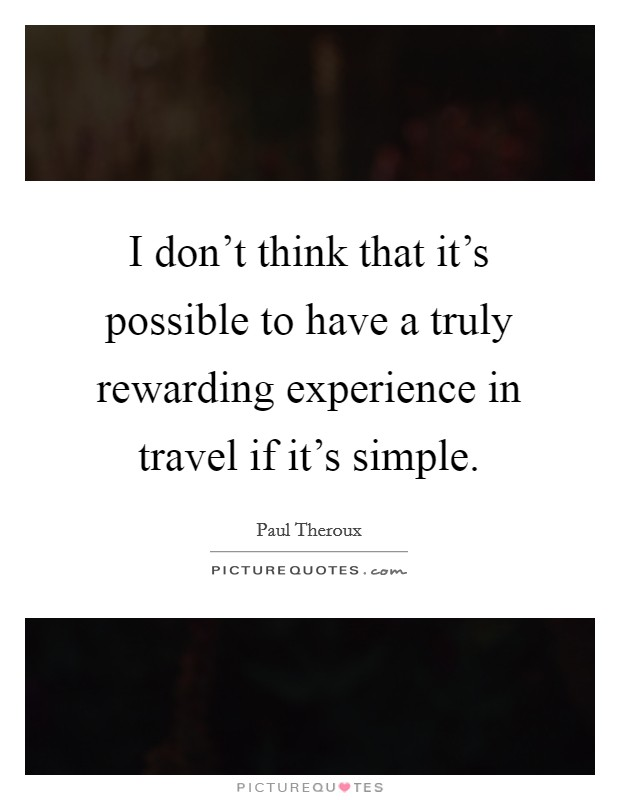I don't think that it's possible to have a truly rewarding experience in travel if it's simple Picture Quote #1