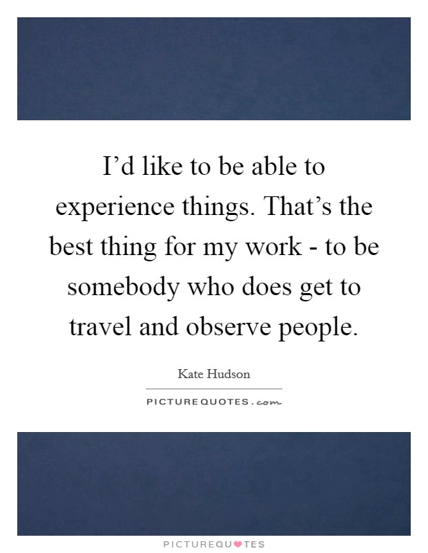 I'd like to be able to experience things. That's the best thing for my work - to be somebody who does get to travel and observe people Picture Quote #1