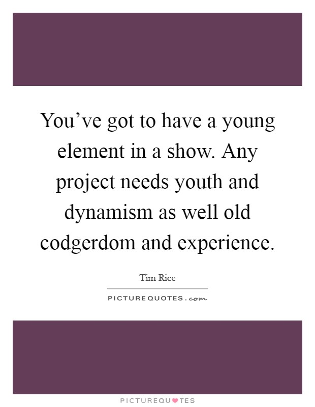 You've got to have a young element in a show. Any project needs youth and dynamism as well old codgerdom and experience Picture Quote #1