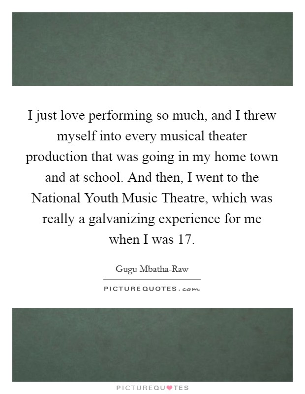 I just love performing so much, and I threw myself into every musical theater production that was going in my home town and at school. And then, I went to the National Youth Music Theatre, which was really a galvanizing experience for me when I was 17 Picture Quote #1