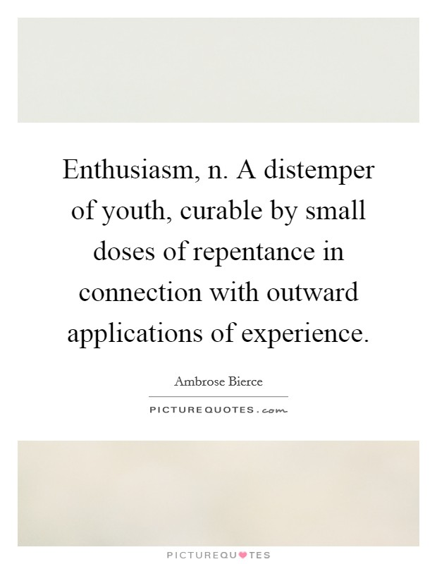 Enthusiasm, n. A distemper of youth, curable by small doses of repentance in connection with outward applications of experience Picture Quote #1