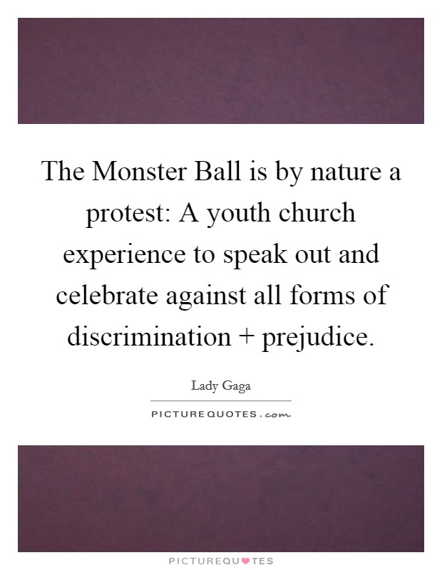 The Monster Ball is by nature a protest: A youth church experience to speak out and celebrate against all forms of discrimination   prejudice Picture Quote #1