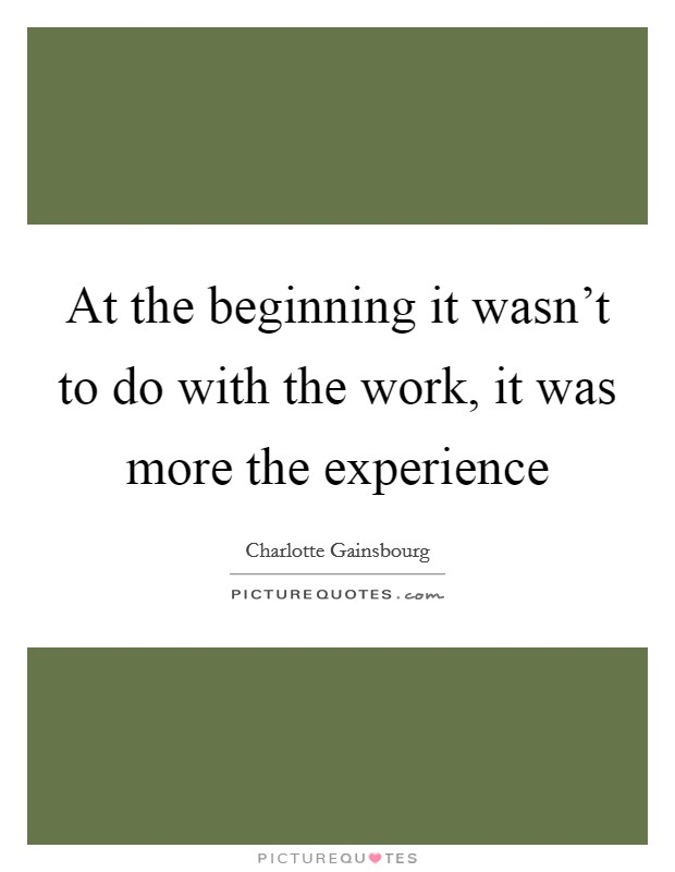 At the beginning it wasn't to do with the work, it was more the experience Picture Quote #1