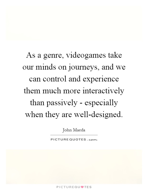 As a genre, videogames take our minds on journeys, and we can control and experience them much more interactively than passively - especially when they are well-designed Picture Quote #1