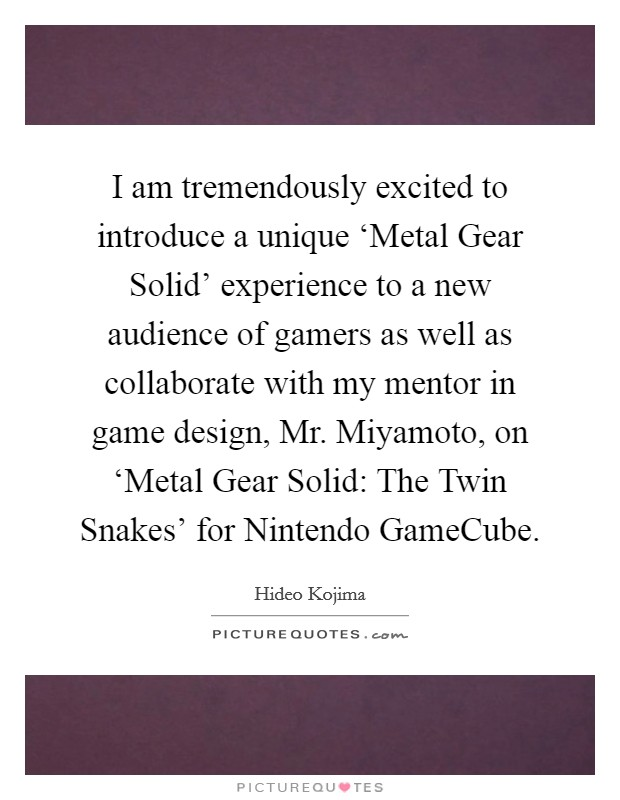 I am tremendously excited to introduce a unique 'Metal Gear Solid' experience to a new audience of gamers as well as collaborate with my mentor in game design, Mr. Miyamoto, on 'Metal Gear Solid: The Twin Snakes' for Nintendo GameCube Picture Quote #1