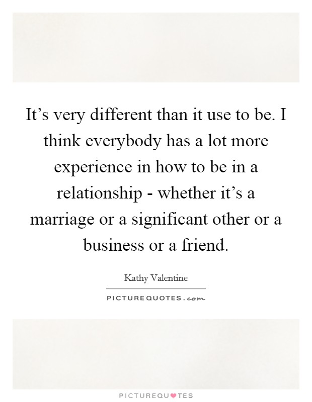 It's very different than it use to be. I think everybody has a lot more experience in how to be in a relationship - whether it's a marriage or a significant other or a business or a friend Picture Quote #1