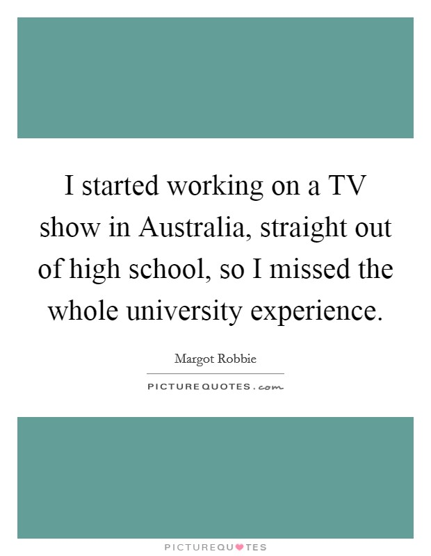 I started working on a TV show in Australia, straight out of high school, so I missed the whole university experience Picture Quote #1