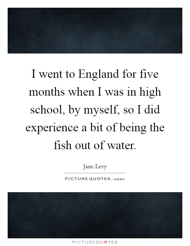 I went to England for five months when I was in high school, by myself, so I did experience a bit of being the fish out of water Picture Quote #1