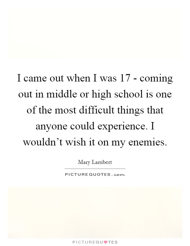 I came out when I was 17 - coming out in middle or high school is one of the most difficult things that anyone could experience. I wouldn't wish it on my enemies. Picture Quote #1