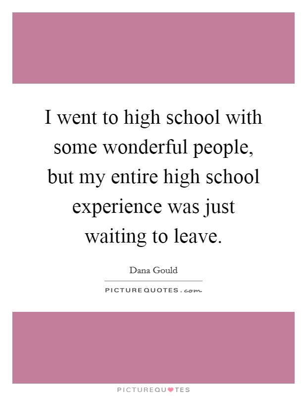 I went to high school with some wonderful people, but my entire high school experience was just waiting to leave Picture Quote #1