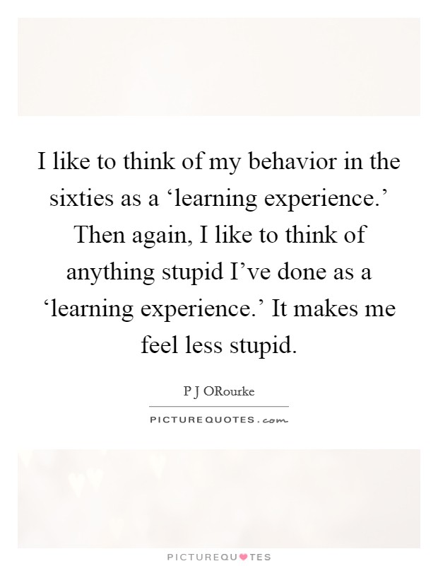 I like to think of my behavior in the sixties as a 'learning experience.' Then again, I like to think of anything stupid I've done as a 'learning experience.' It makes me feel less stupid Picture Quote #1