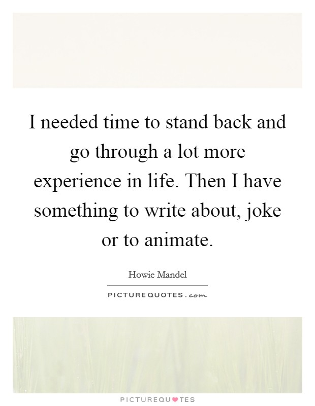 I needed time to stand back and go through a lot more experience in life. Then I have something to write about, joke or to animate Picture Quote #1