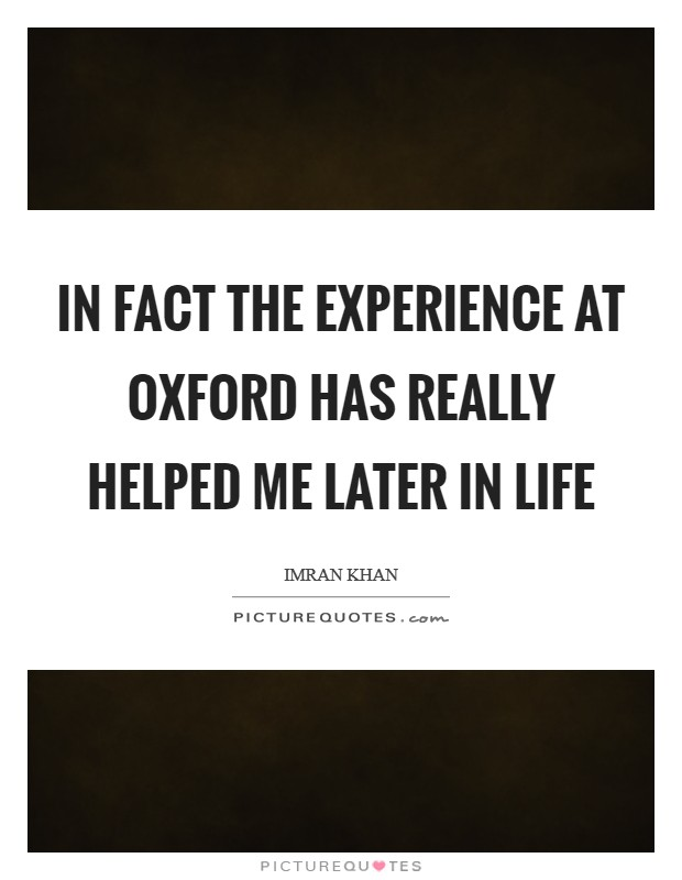 In fact the experience at Oxford has really helped me later in life Picture Quote #1