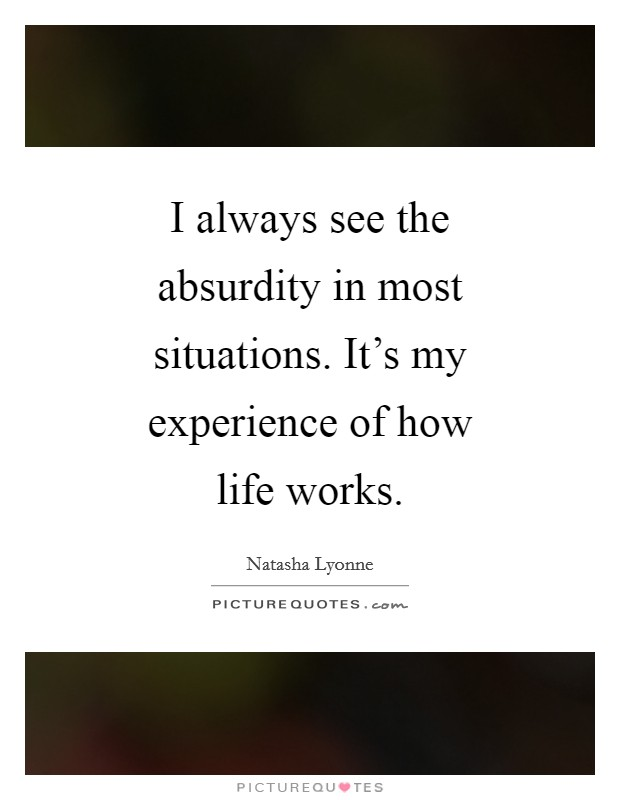 I always see the absurdity in most situations. It's my experience of how life works Picture Quote #1
