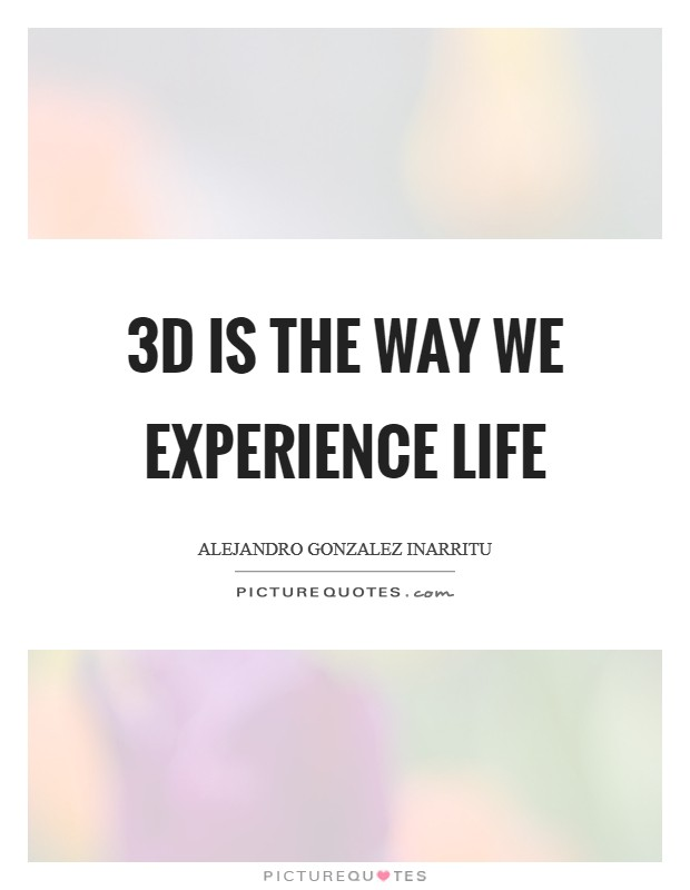 3D is the way we experience life Picture Quote #1