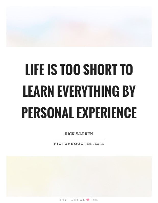 Life is too short to learn everything by personal experience Picture Quote #1