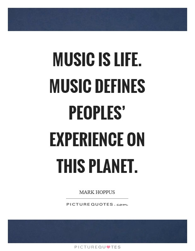 Music is life. Music defines peoples' experience on this planet. Picture Quote #1