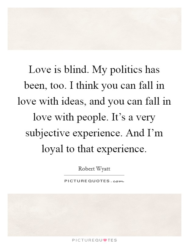 Love is blind. My politics has been, too. I think you can fall in love with ideas, and you can fall in love with people. It's a very subjective experience. And I'm loyal to that experience Picture Quote #1