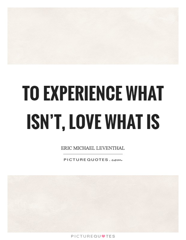 To experience what isn't, love what is Picture Quote #1