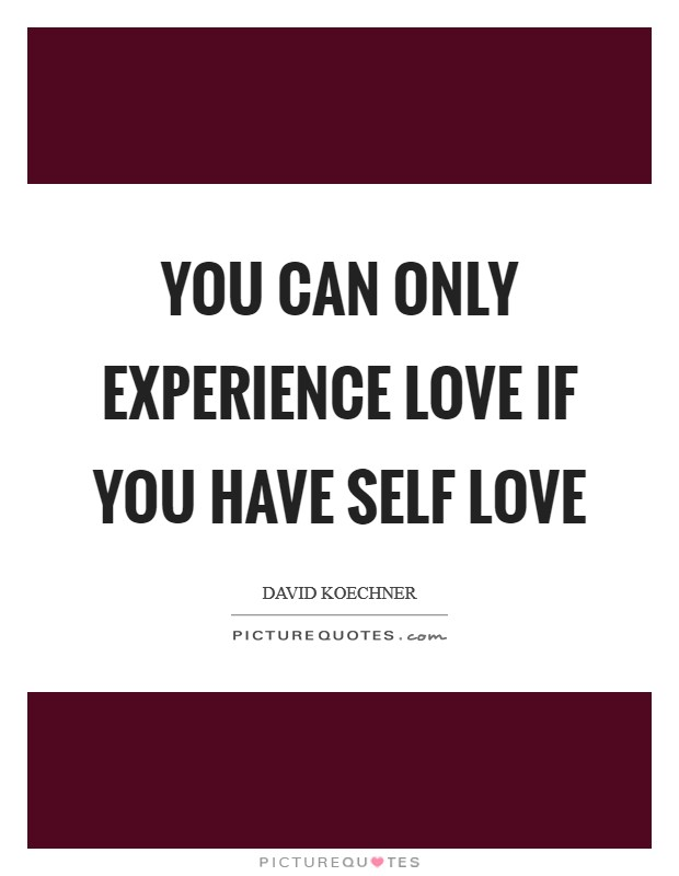 You can only experience love if you have self love Picture Quote #1