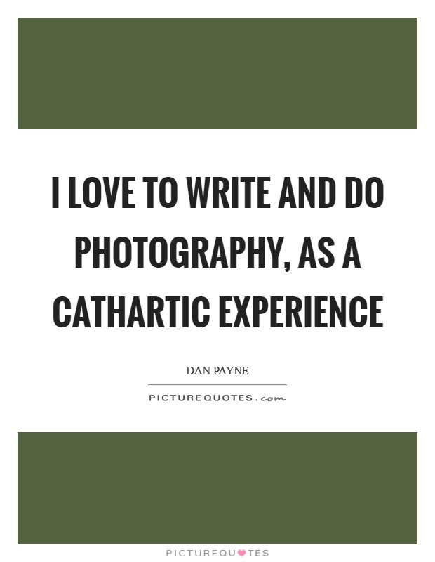 I love to write and do photography, as a cathartic experience Picture Quote #1