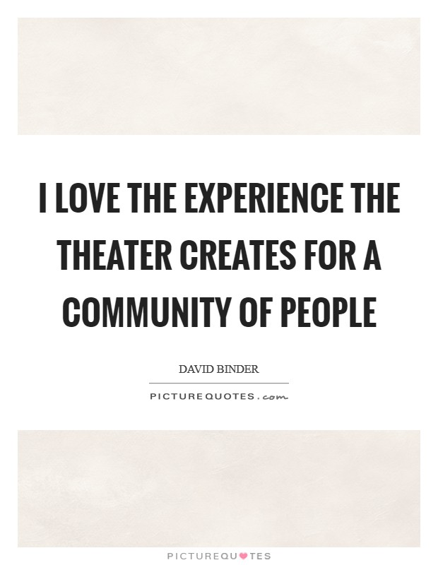 I love the experience the theater creates for a community of people Picture Quote #1