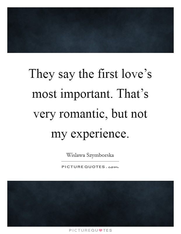 They say the first love's most important. That's very romantic, but not my experience. Picture Quote #1
