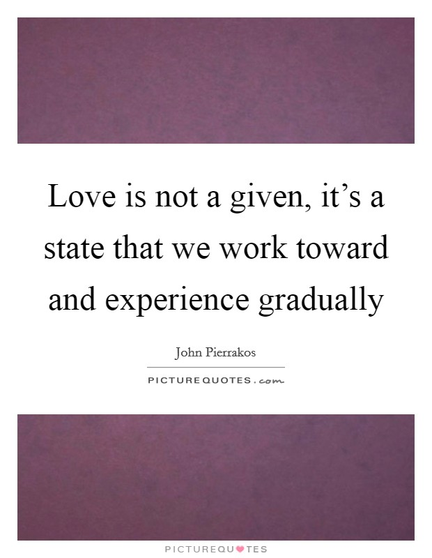 Love is not a given, it's a state that we work toward and experience gradually Picture Quote #1