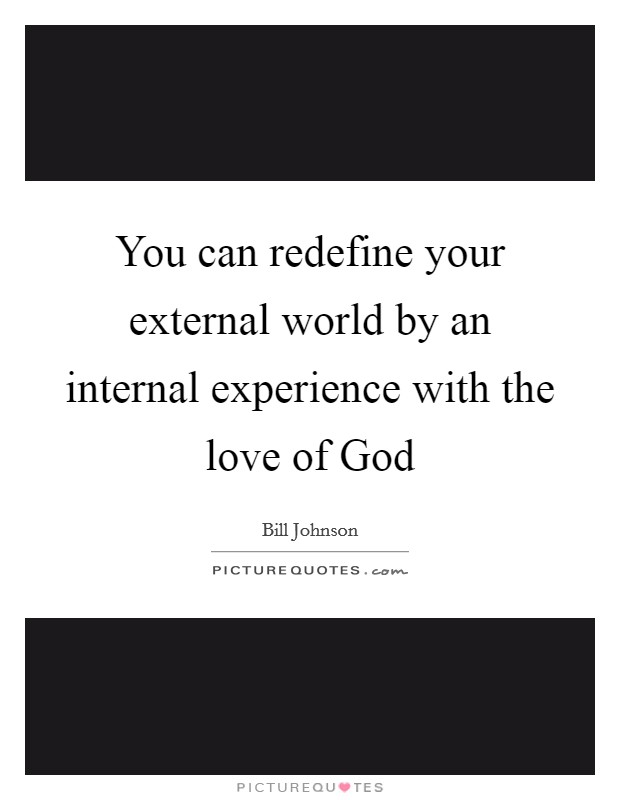 You can redefine your external world by an internal experience with the love of God Picture Quote #1