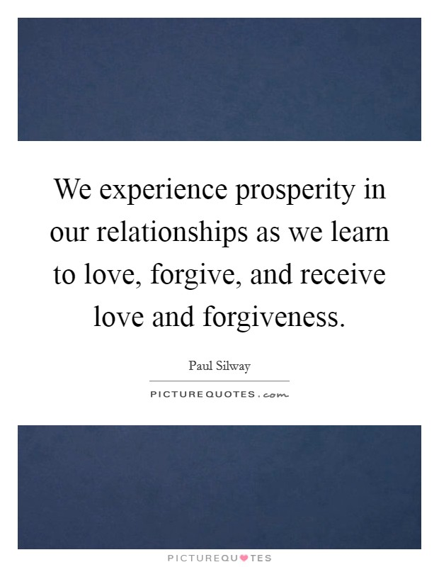 We experience prosperity in our relationships as we learn to love, forgive, and receive love and forgiveness Picture Quote #1