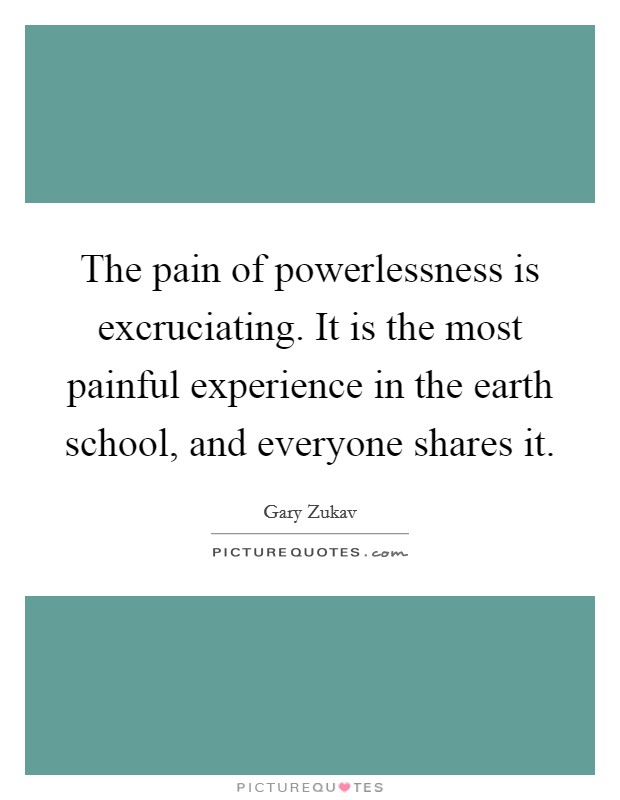 The pain of powerlessness is excruciating. It is the most painful experience in the earth school, and everyone shares it Picture Quote #1
