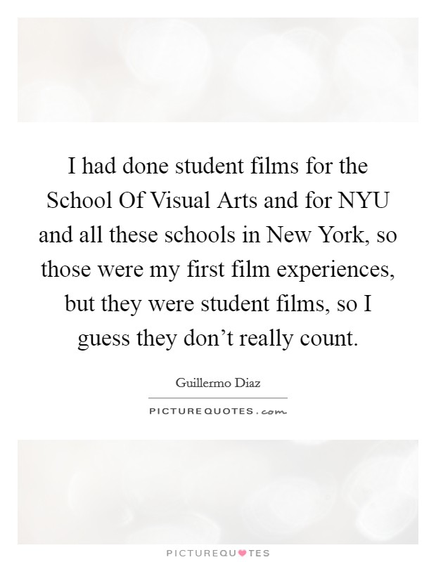 I had done student films for the School Of Visual Arts and for NYU and all these schools in New York, so those were my first film experiences, but they were student films, so I guess they don't really count Picture Quote #1