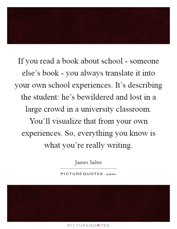 If you read a book about school - someone else's book - you always translate it into your own school experiences. It's describing the student: he's bewildered and lost in a large crowd in a university classroom. You'll visualize that from your own experiences. So, everything you know is what you're really writing Picture Quote #1