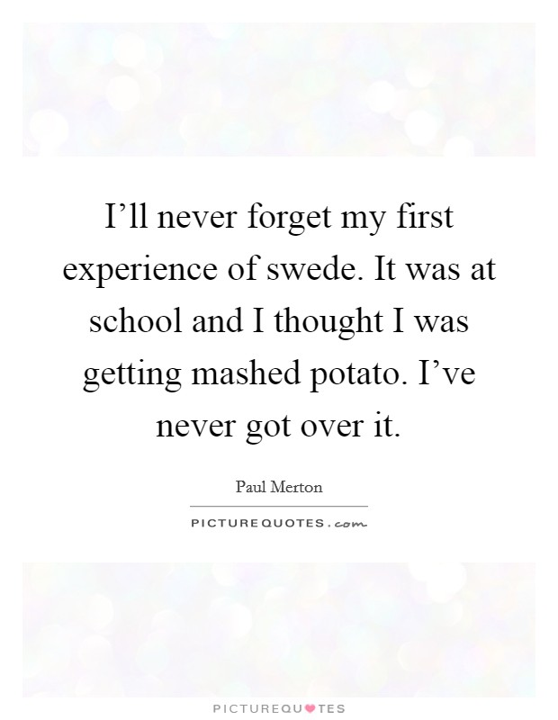 I'll never forget my first experience of swede. It was at school and I thought I was getting mashed potato. I've never got over it Picture Quote #1