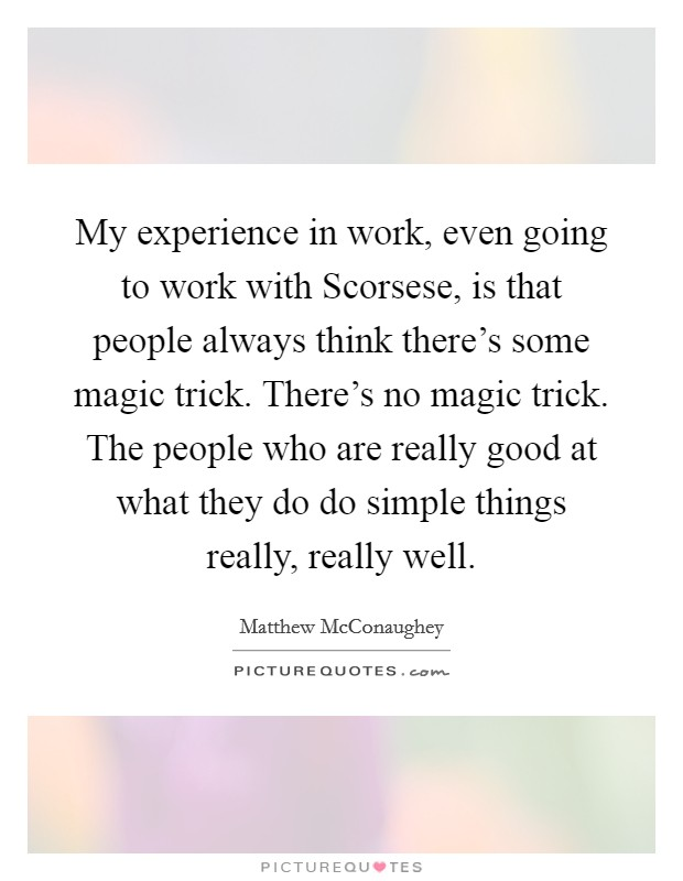 My experience in work, even going to work with Scorsese, is that people always think there's some magic trick. There's no magic trick. The people who are really good at what they do do simple things really, really well Picture Quote #1