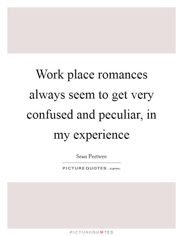 Work place romances always seem to get very confused and peculiar, in my experience Picture Quote #1