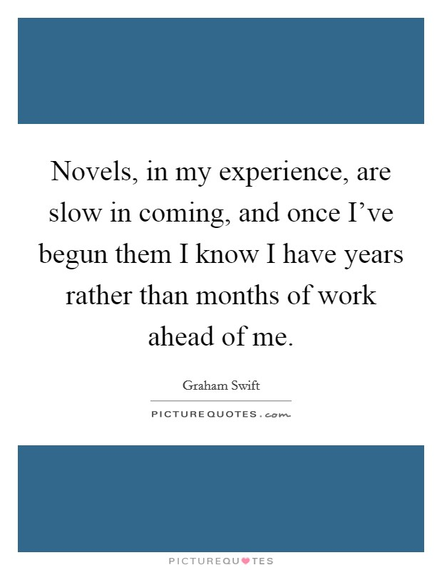 Novels, in my experience, are slow in coming, and once I've begun them I know I have years rather than months of work ahead of me Picture Quote #1