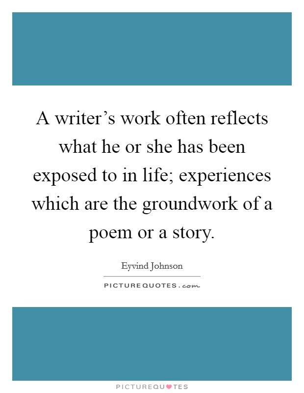 A writer's work often reflects what he or she has been exposed to in life; experiences which are the groundwork of a poem or a story Picture Quote #1