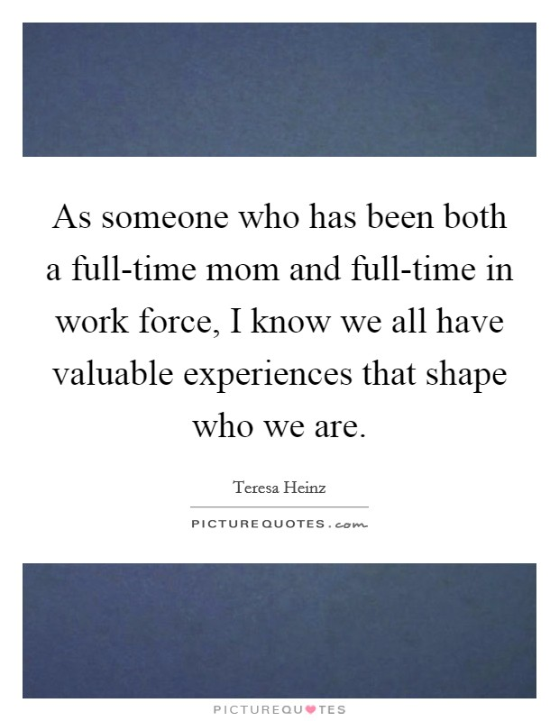 As someone who has been both a full-time mom and full-time in work force, I know we all have valuable experiences that shape who we are Picture Quote #1