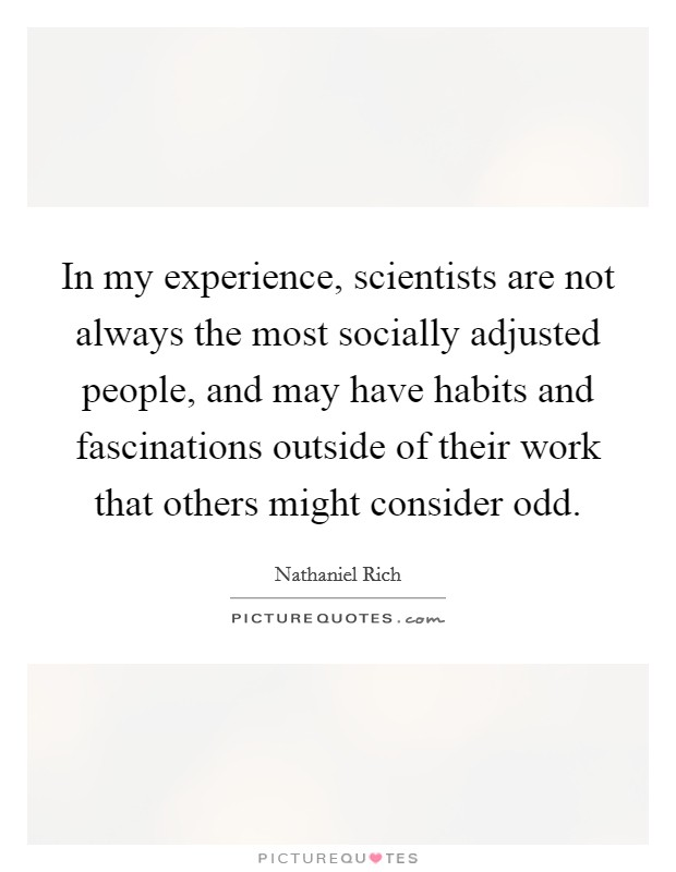 In my experience, scientists are not always the most socially adjusted people, and may have habits and fascinations outside of their work that others might consider odd Picture Quote #1
