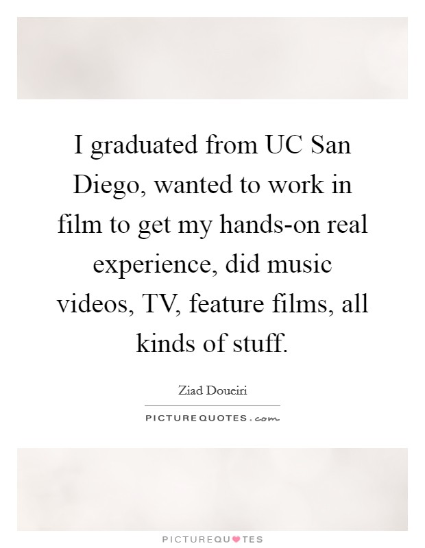 I graduated from UC San Diego, wanted to work in film to get my hands-on real experience, did music videos, TV, feature films, all kinds of stuff Picture Quote #1