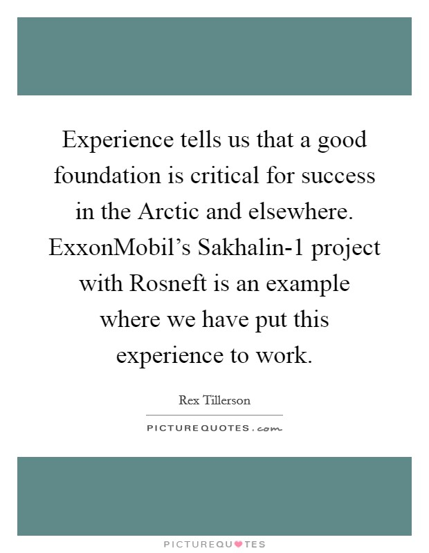 Experience tells us that a good foundation is critical for success in the Arctic and elsewhere. ExxonMobil's Sakhalin-1 project with Rosneft is an example where we have put this experience to work. Picture Quote #1