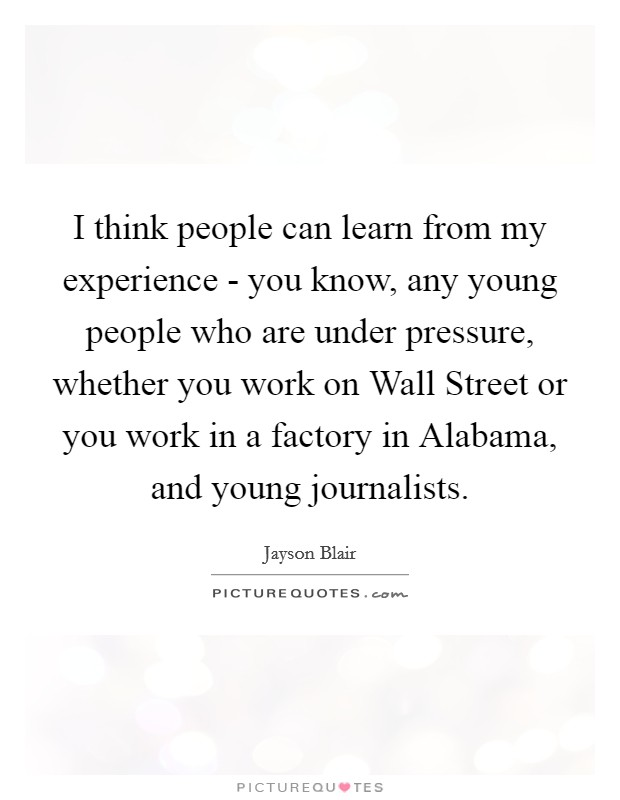 I think people can learn from my experience - you know, any young people who are under pressure, whether you work on Wall Street or you work in a factory in Alabama, and young journalists Picture Quote #1