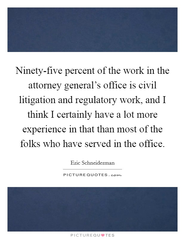 Ninety-five percent of the work in the attorney general's office is civil litigation and regulatory work, and I think I certainly have a lot more experience in that than most of the folks who have served in the office Picture Quote #1