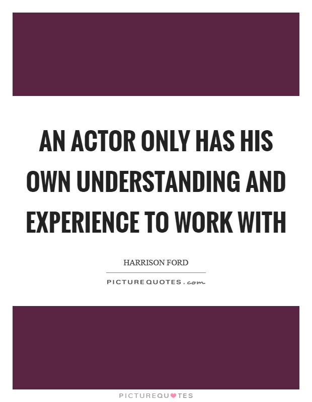An actor only has his own understanding and experience to work with Picture Quote #1